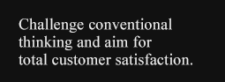 Challenge conventional thinking and aim for total customer satisfaction.